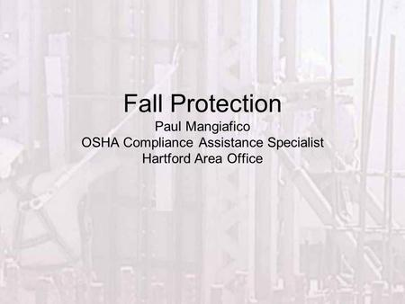 Fall Protection Paul Mangiafico OSHA Compliance Assistance Specialist Hartford Area Office.