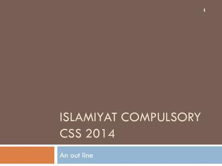 ISLAMIYAT COMPULSORY CSS 2014 An out line 1 1. Why Islamyiat  CSS and Islamyiat  Islam and Islamyiat  Muslims and Islamyiat  We and Islamyiat And.