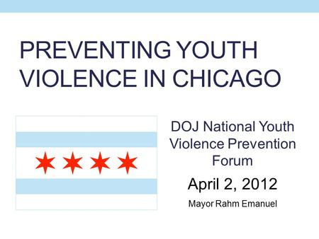 PREVENTING YOUTH VIOLENCE IN CHICAGO DOJ National Youth Violence Prevention Forum April 2, 2012 Mayor Rahm Emanuel.