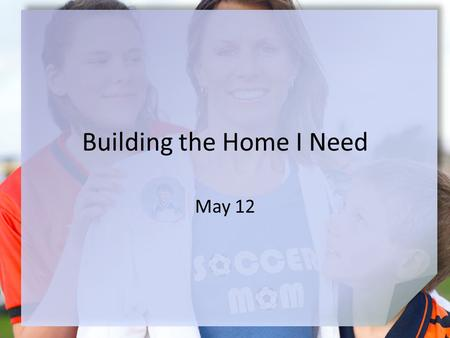 "Building the Home I Need May 12. Think About It … Describe what you think it means to ""be at home."" Today we look at a standard of godly behavior in the."