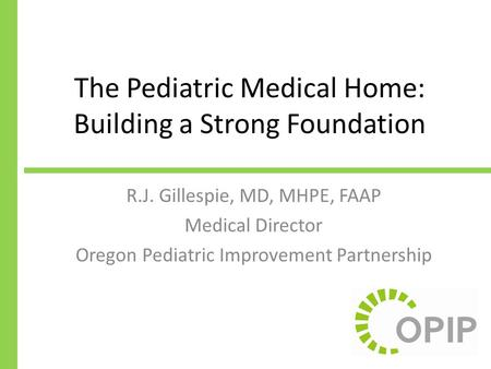 The Pediatric Medical Home: Building a Strong Foundation R.J. Gillespie, MD, MHPE, FAAP Medical Director Oregon Pediatric Improvement Partnership.