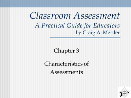 Classroom Assessment A Practical Guide for Educators by Craig A. Mertler Chapter 3 Characteristics of Assessments.