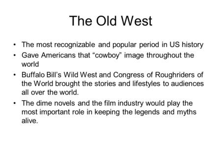 "The Old West The most recognizable and popular period in US history Gave Americans that ""cowboy"" image throughout the world Buffalo Bill's Wild West and."