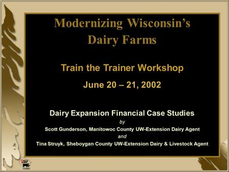 Modernizing Wisconsin's Dairy Farms Train the Trainer Workshop June 20 – 21, 2002 Dairy Expansion Financial Case Studies by Scott Gunderson, Manitowoc.