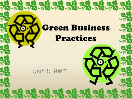 Green Business Practices Unit 1: BMT. Green Business Practices Adopting environmentally-friendly and energy efficient business practices provides numerous.