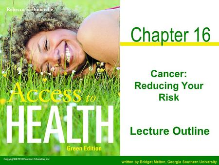 Copyright © 2010 Pearson Education, Inc. written by Bridget Melton, Georgia Southern University Lecture Outline Chapter 16 Cancer: Reducing Your Risk.