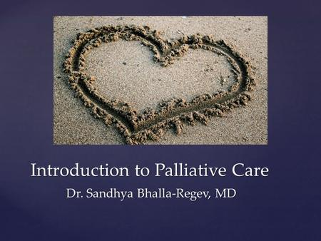 Introduction to Palliative Care Dr. Sandhya Bhalla-Regev, MD.
