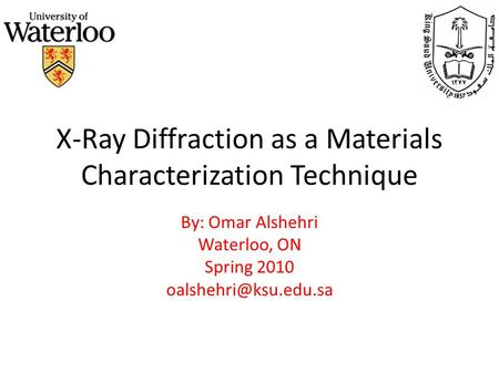 X-Ray Diffraction as a Materials Characterization Technique By: Omar Alshehri Waterloo, ON Spring 2010