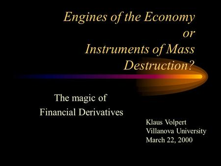 Engines of the Economy or Instruments of Mass Destruction? The magic of Financial Derivatives Klaus Volpert Villanova University March 22, 2000.