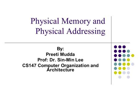 Physical Memory and Physical Addressing By: Preeti Mudda Prof: Dr. Sin-Min Lee CS147 Computer Organization and Architecture.