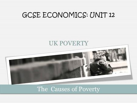 UK POVERTY GCSE ECONOMICS: UNIT 12 The Causes of Poverty.