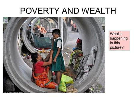 POVERTY AND WEALTH What is happening in this picture?