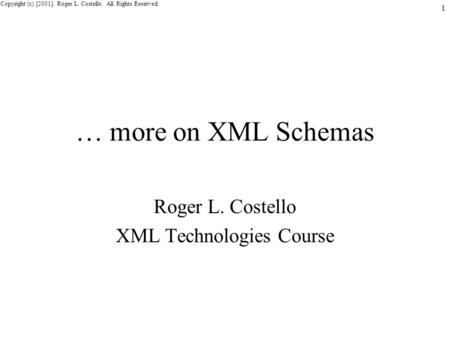 Copyright (c) [2001]. Roger L. Costello. All Rights Reserved. 1 … more on XML Schemas Roger L. Costello XML Technologies Course.