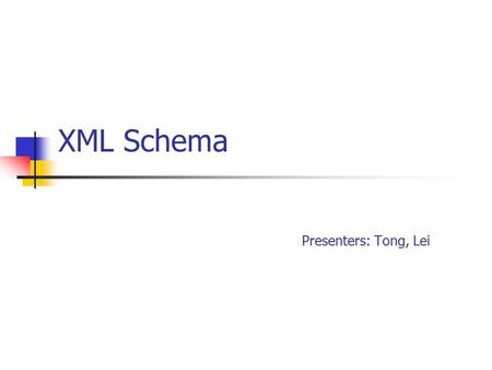 XML Schema Presenters: Tong, Lei. Outline XML Schema Overview XML Schema Components XML Schema Reusability & Conformance XML Schema Applications and IDE.