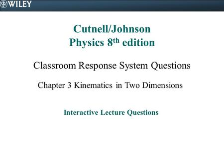Cutnell/Johnson Physics 8 th edition Classroom Response System Questions Chapter 3 Kinematics in Two Dimensions Interactive Lecture Questions.