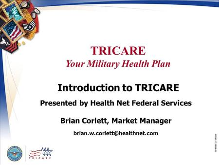 TRICARE Your Military Health Plan PP411BEC11063W Introduction to TRICARE Presented by Health Net Federal Services Brian Corlett, Market Manager