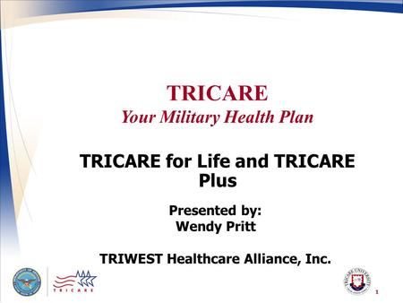 TRICARE Your Military Health Plan 1 TRICARE for Life and TRICARE Plus Presented by: Wendy Pritt TRIWEST Healthcare Alliance, Inc.