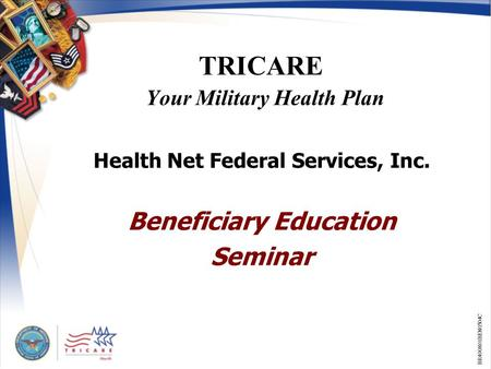 1 TRICARE Your Military Health Plan Health Net Federal Services, Inc. Beneficiary Education Seminar BR400801BEN0504C.