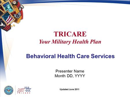 TRICARE Your Military Health Plan Presenter Name Month DD, YYYY Updated June 2011 Behavioral Health Care Services.