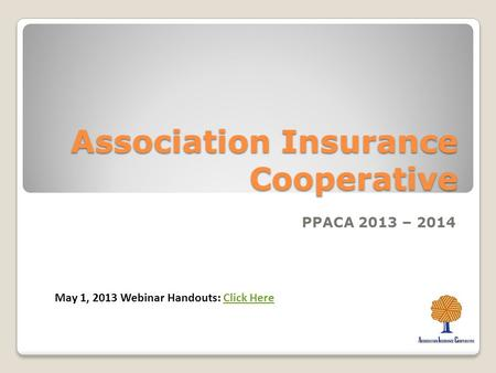 Association Insurance Cooperative PPACA 2013 – 2014 May 1, 2013 Webinar Handouts: Click HereClick Here.