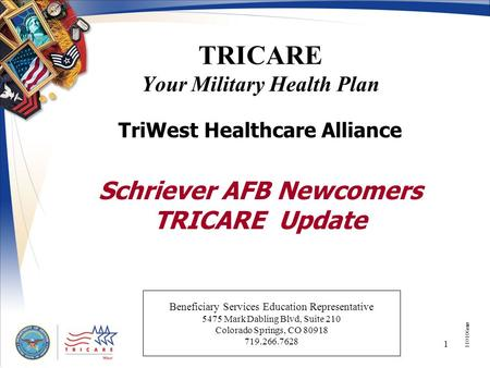1 TRICARE Your Military Health Plan TriWest Healthcare Alliance Schriever AFB Newcomers TRICARE Update 110106mw Beneficiary Services Education Representative.