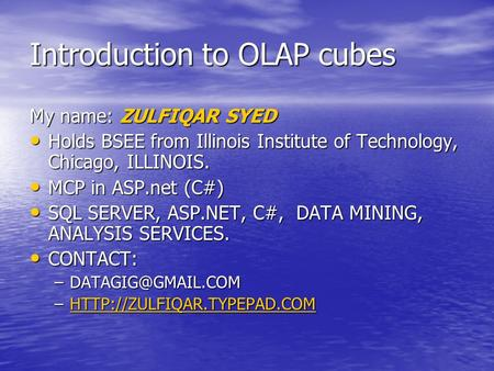 Introduction to OLAP cubes My name: ZULFIQAR SYED Holds BSEE from Illinois Institute of Technology, Chicago, ILLINOIS. Holds BSEE from Illinois Institute.