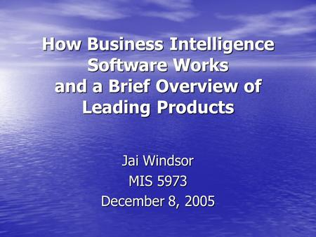 How Business Intelligence Software Works and a Brief Overview of Leading Products Jai Windsor MIS 5973 December 8, 2005.