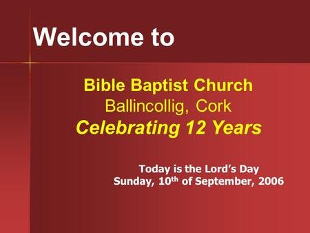 Welcome to Bible Baptist Church Ballincollig, Cork Celebrating 12 Years Today is the Lord's Day Sunday, 10 th of September, 2006.