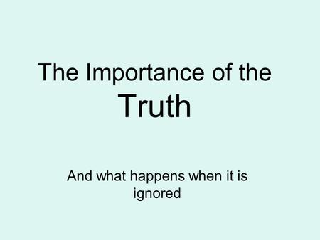 The Importance of the Truth And what happens when it is ignored.