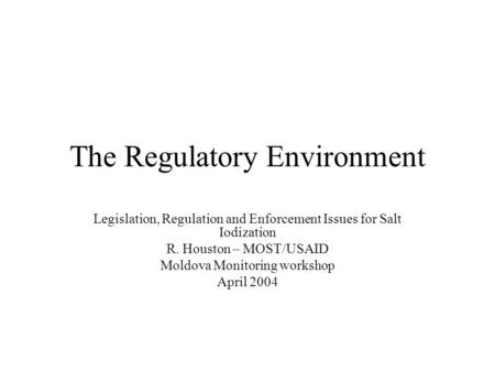 The Regulatory Environment Legislation, Regulation and Enforcement Issues for Salt Iodization R. Houston – MOST/USAID Moldova Monitoring workshop April.