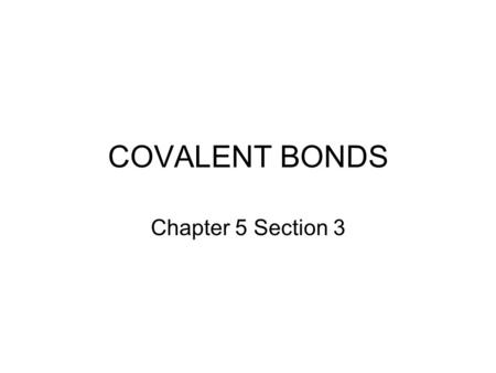 COVALENT BONDS Chapter 5 Section 3. Covalent bonds are usually formed between atoms of nonmetals. The force that holds atoms together in a covalent bond.