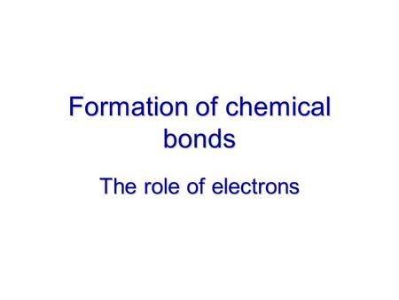 Formation of chemical bonds The role of electrons.