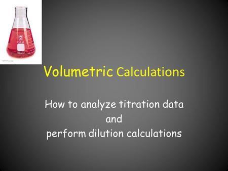 Volumetric Calculations How to analyze titration data and perform dilution calculations.