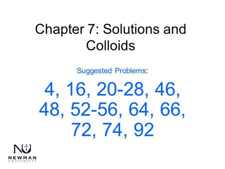 Chapter 7: Solutions and Colloids Suggested Problems: 4, 16, 20-28, 46, 48, 52-56, 64, 66, 72, 74, 92.