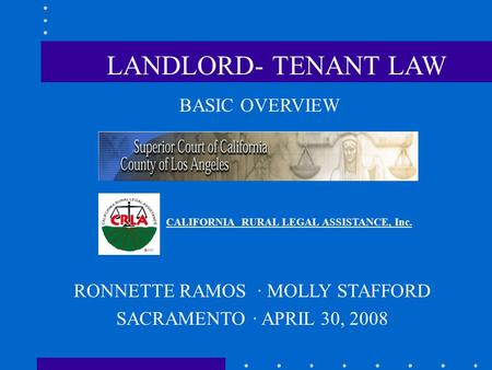 BASIC OVERVIEW CALIFORNIA RURAL LEGAL ASSISTANCE, Inc. RONNETTE RAMOS · MOLLY STAFFORD SACRAMENTO · APRIL 30, 2008 LANDLORD- TENANT LAW.
