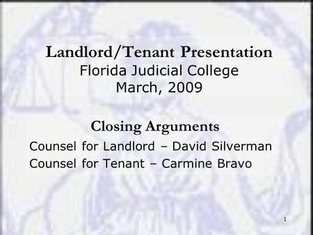 1 Landlord/Tenant Presentation Florida Judicial College March, 2009 Closing Arguments Counsel for Landlord – David Silverman Counsel for Tenant – Carmine.