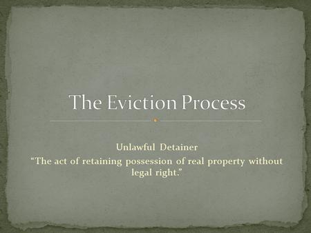"Unlawful Detainer ""The act of retaining possession of real property without legal right."""