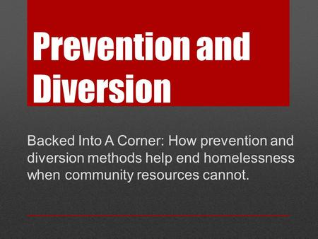 Prevention and Diversion Backed Into A Corner: How prevention and diversion methods help end homelessness when community resources cannot.