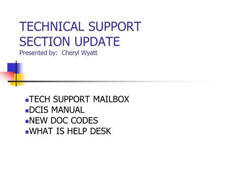 TECHNICAL SUPPORT SECTION UPDATE Presented by: Cheryl Wyatt TECH SUPPORT MAILBOX DCIS MANUAL NEW DOC CODES WHAT IS HELP DESK.