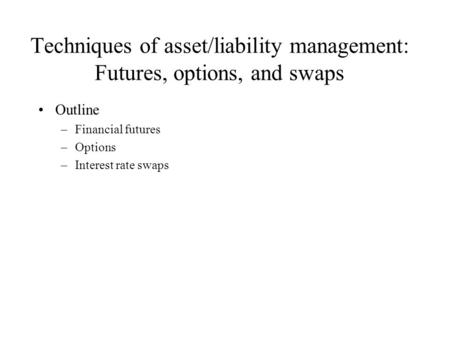 Techniques of asset/liability management: Futures, options, and swaps Outline –Financial futures –Options –Interest rate swaps.