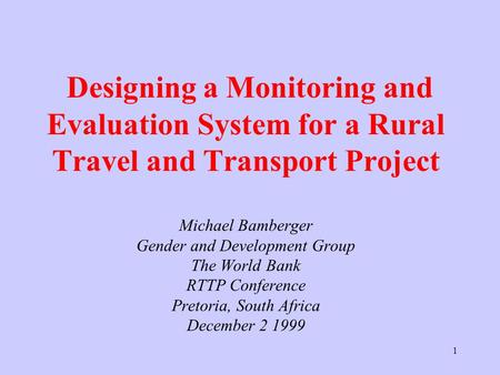 1 Designing a Monitoring and Evaluation System for a Rural Travel and Transport Project Michael Bamberger Gender and Development Group The World Bank RTTP.