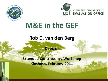 M&E in the GEF Rob D. van den Berg Director Extended Constituency Workshop Kinshasa, February 2011.