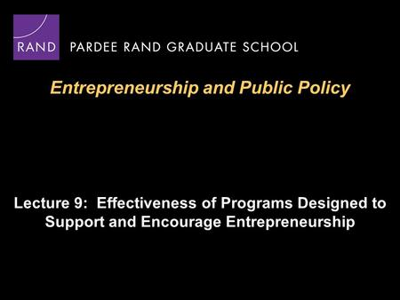 Entrepreneurship and Public Policy Lecture 9: Effectiveness of Programs Designed to Support and Encourage Entrepreneurship.