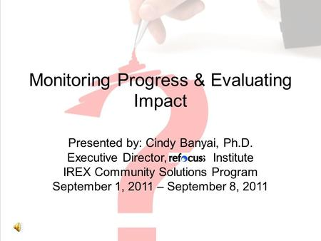 Monitoring Progress & Evaluating Impact Presented by: Cindy Banyai, Ph.D. Executive Director, efocus Institute IREX Community Solutions Program September.
