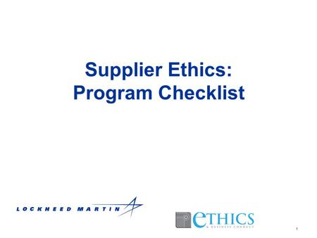1 Supplier Ethics: Program Checklist. 2 Guidelines for Program Requirements Federal Sentencing Guidelines (FSG) –Last amended 2010 –Effective Compliance.