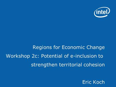 Regions for Economic Change Workshop 2c: Potential of e-inclusion to strengthen territorial cohesion Eric Koch.