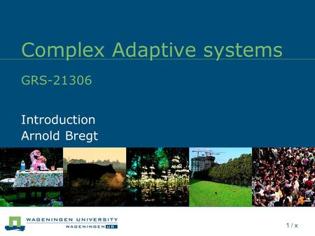1 / x Complex Adaptive systems GRS-21306 Introduction Arnold Bregt.
