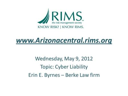 Www.Arizonacentral.rims.org Wednesday, May 9, 2012 Topic: Cyber Liability Erin E. Byrnes – Berke Law firm.