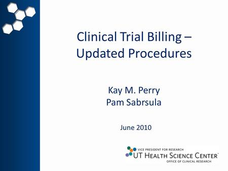 Clinical Trial Billing – Updated Procedures June 2010 Kay M. Perry Pam Sabrsula.