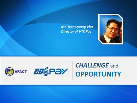 CHALLENGE and OPPORTUNITY Mr. Tran Quang Viet Director of VTC Pay.